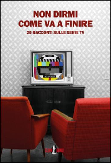 Non dirmi come va a finire. 20 racconti sulle serie TV - G. Morozzi | Kritjur.org
