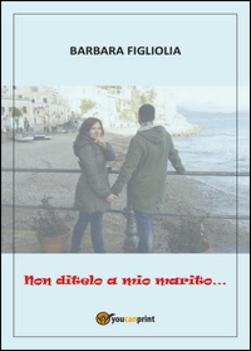 Non ditelo a mio marito... - Barbara Figliolia  