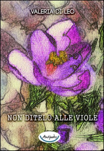 Non ditelo alle viole - Valeria Di Leo  