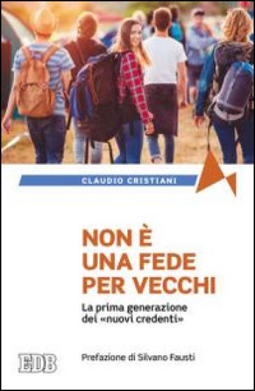 Non è una fede per vecchi. La prima generazione dei «nuovi credenti» - Claudio Cristiani | Rochesterscifianimecon.com