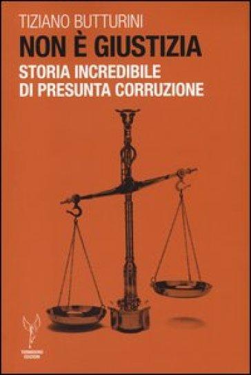 Non è giustizia. Storia incredibile di presunta corruzione - Tiziano Butturini |