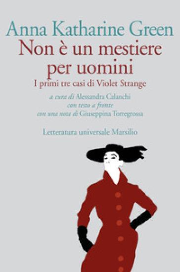 Non è un mestiere per uomini. I primi tre casi di Violet Strange. Testo inglese a fronte - Anna Katharine Green |