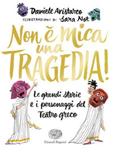 Non è mica una tragedia! Le grandi storie e i personaggi del teatro greco - Daniele Aristarco | Thecosgala.com