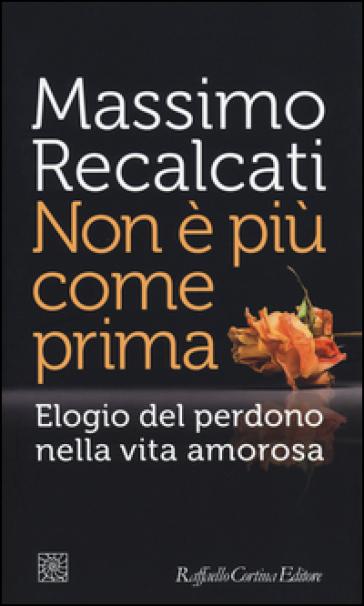 Non è più come prima. Elogio del perdono nella vita amorosa - Massimo Recalcati |