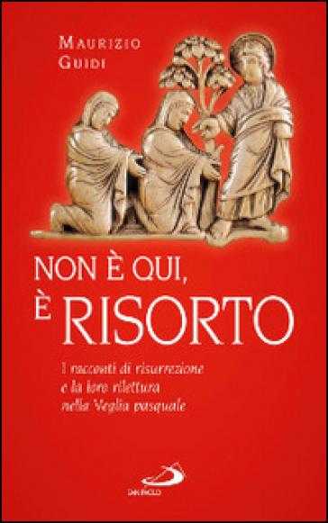 Non è qui, è risorto. I racconti di risurrezione e la loro rilettura nella veglia pasquale - Maurizio Guidi |