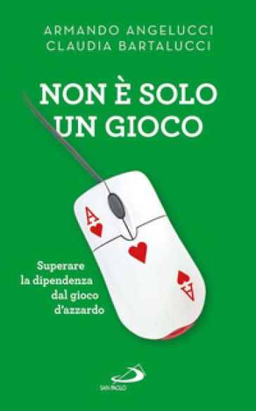 Non è solo un gioco. Superare la dipendenza dal gioco d'azzardo - Armando Angelucci pdf epub
