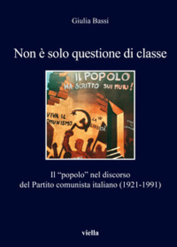 Non è solo questione di classe. Il «popolo» nel discorso del Partito comunista italiano (1921-1991) - Giulia Bassi |