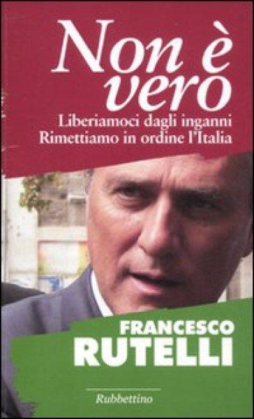 Non è vero. Liberiamoci dagli inganni. Rimettiamo in ordine l'italia - Francesco Rutelli   Kritjur.org