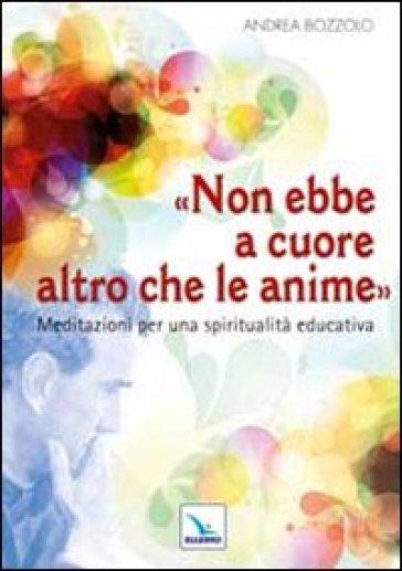 Non ebbe a cuore altro che le anime. Meditazioni per una spiritualità educativa - Andrea Bozzolo |
