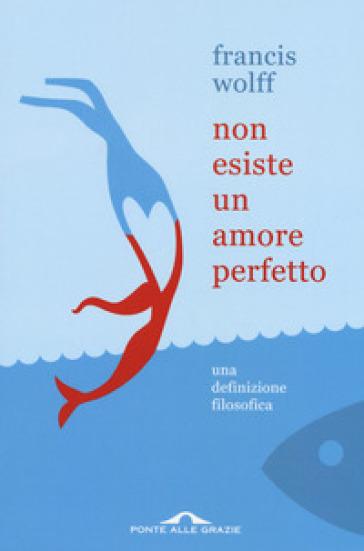 Non esiste un amore perfetto. Una definizione filosofica - Francis Wolff |