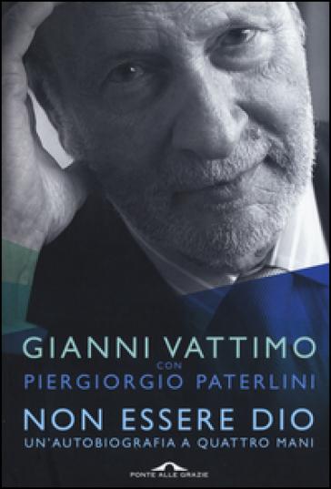 Non essere Dio. Un'autobiografia a quattro mani - Gianni Vattimo |