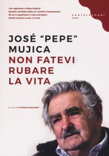 Non fatevi rubare la vita - José «Pepe» Mujica | Rochesterscifianimecon.com