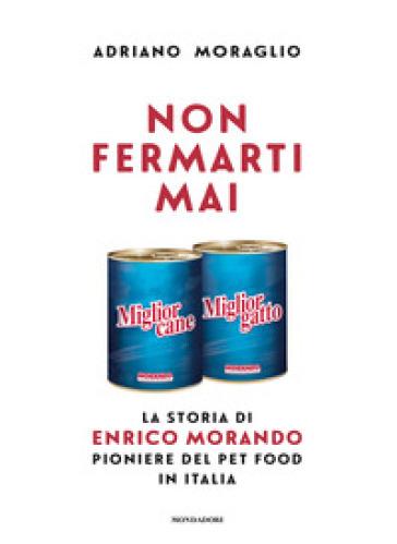 Non fermarti mai. La storia di Enrico Morando pioniere del pet food in Italia - Adriano Moraglio  