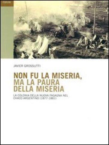 Non fu la miseria, ma la paura della miseria. La colonia della Nuova Fagagna nel Chaco argentino (1877-1881) - Javier Grossutti |