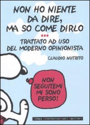 Non ho niente da dire, ma so come dirlo. Trattato a uso del moderno opinionista - Claudio Nutrito   Thecosgala.com