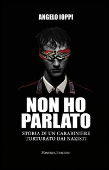 Non ho parlato. Storia di una carabiniere torturato dai nazisti - Angelo Ioppi | Rochesterscifianimecon.com