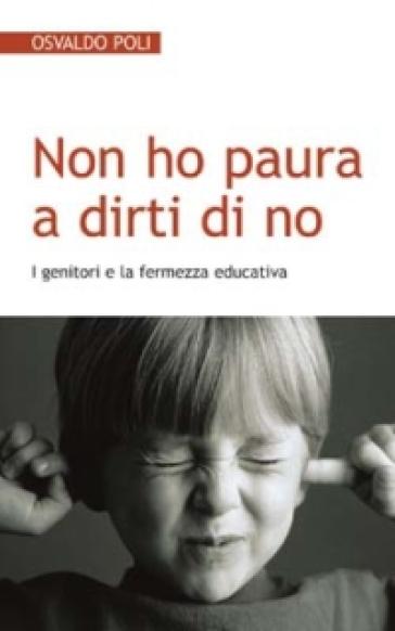 Non ho paura a dirti di no. I genitori e la fermezza educativa - Osvaldo Poli | Jonathanterrington.com