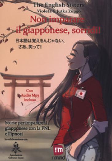 Non imparare il giapponese, sorridi! Storie per imparare il giapponese con la PNL e l'ipnosi. Ediz. italiana e giapponese - The English Sisters |