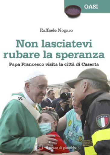 Non lasciatevi rubare la speranza. Papa Francesco visita la città di Caserta - Raffaele Nogaro |