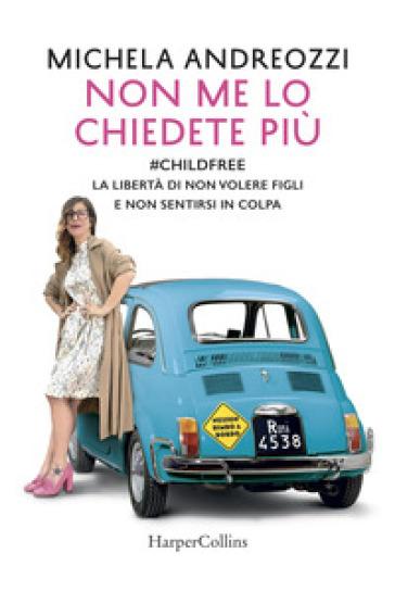 Non me lo chiedete più. #childfree. La libertà di non volere figli e non sentirsi in colpa - Michela Andreozzi | Thecosgala.com