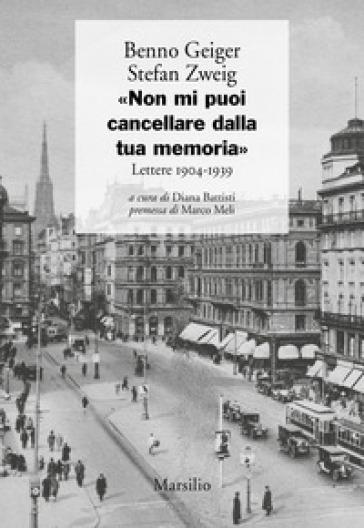 «Non mi puoi cancellare dalla tua memoria». Lettere 1904-1939 - Benno Geiger |