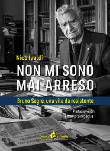 Non mi sono mai arreso. Bruno Segre, una vita da resistente - Nico Ivaldi |