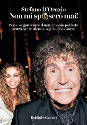 Non mi sposerò mai. Come organizzare il matrimonio perfetto senza avere alcuna voglia di sposarsi - Stefano D'Orazio |