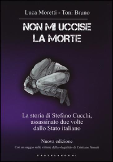 Non mi uccise la morte. La storia di Stefano Cucchi, assassinato due volte dallo Stato italiano - Luca Moretti | Rochesterscifianimecon.com
