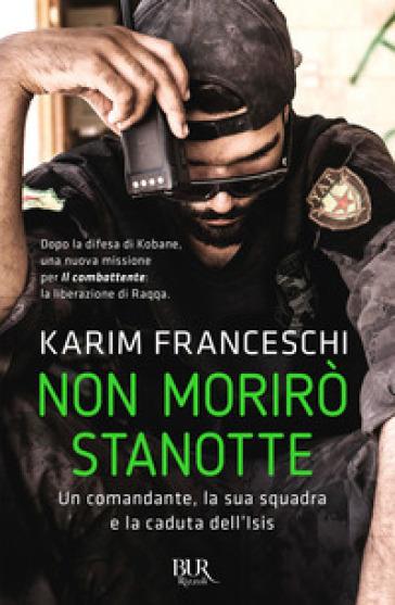Non morirò stanotte. Un comandante, la sua squadra e la caduta dell'Isis - Karim Franceschi   Rochesterscifianimecon.com