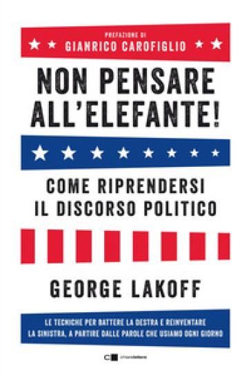 Non pensare all'elefante! Come riprendersi il discorso politico. Le tecniche per battere la destra e reinventare la sinistra, a partire dalle parole che usiamo ogni giorno - George Lakoff |