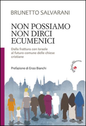 Non possiamo non dirci ecumenici. Dalla frattura con Israele al futuro comune delle chiese cristiane - Brunetto Salvarani |