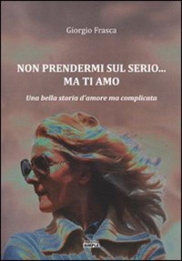 Non prendermi sul serio... ma ti amo. Una bella storia d'amore ma complicata - Giorgio Frasca   Jonathanterrington.com
