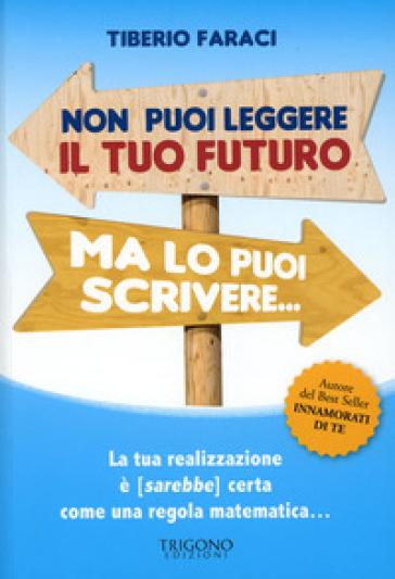 Non puoi leggere il tuo futuro ma lo puoi scrivere... La tua realizzazione è (sarebbe) certa come una regola matematica... - Tiberio Faraci |