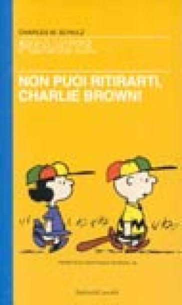 Non puoi ritirarti, Charlie Brown - Charles Monroe Schulz |