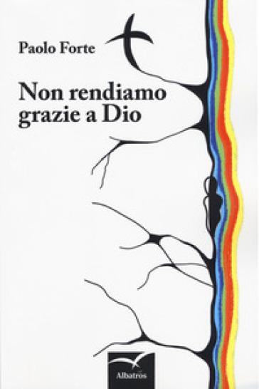 Non rendiamo grazie a Dio - Paolo Forte | Ericsfund.org