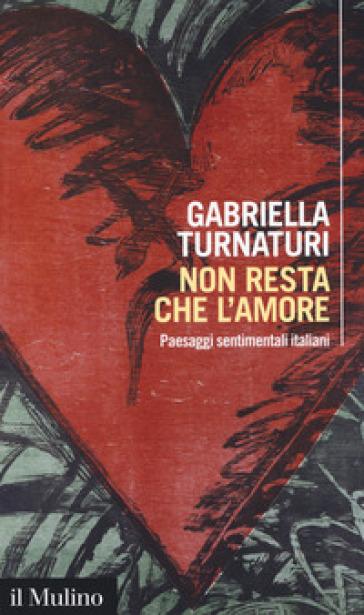 Non resta che l'amore. Paesaggi sentimentali italiani - Gabriella Turnaturi | Thecosgala.com