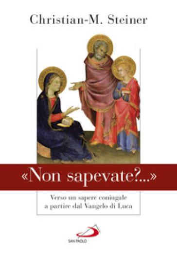 «Non sapevate?...». Verso un sapere coniugale a partire dal Vangelo di Luca - Christian M. Steiner |