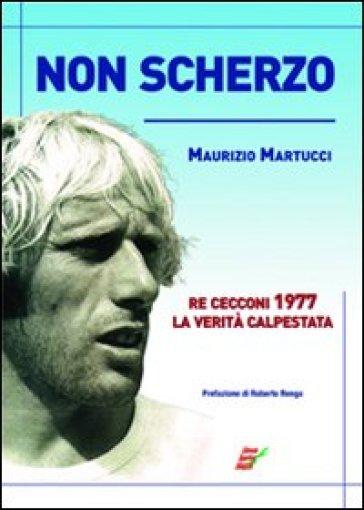 Non scherzo. Re Cecconi, la verità calpestata - Maurizio Martucci |
