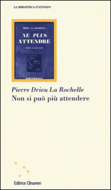 Non si può più attendere - Pierre Drieu La Rochelle |