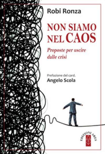 Non siamo nel caos. Proposte per uscire dalla crisi - Robi Ronza | Thecosgala.com