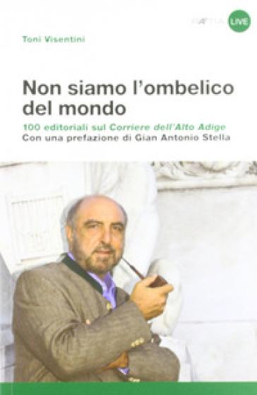 Non siamo l'ombelico del mondo. 100 editoriali sul Corriere dell'Alto Adige - Toni Visentini |