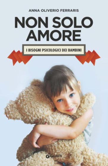 Non solo amore. I bisogni psicologici dei bambini - Anna Oliverio Ferraris | Rochesterscifianimecon.com