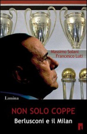 Non solo coppe. Berlusconi e il Milan - Massimo Solani  