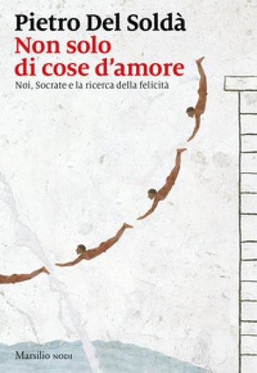 Non solo di cose d'amore. Noi, Socrate e la ricerca della felicità - Pietro Del Soldà pdf epub