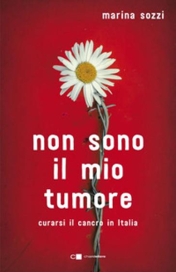 Non sono il mio tumore. Curarsi il cancro in Italia - Marina Sozzi | Ericsfund.org