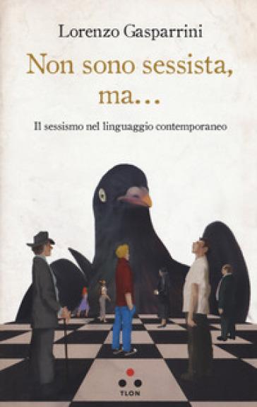 Non sono sessista, ma... Il sessismo nel linguaggio contemporaneo - Lorenzo Gasparrini |