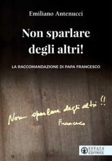 Non sparlare degli altri! La raccomandazione di papa Francesco - Emiliano Antenucci | Jonathanterrington.com
