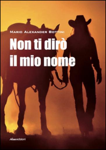 Non ti dirò il mio nome - Mario Alexander Bottini |