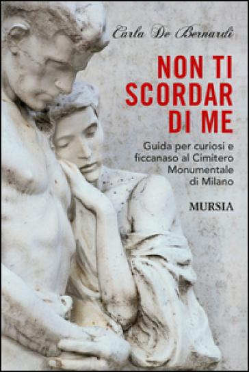 Non ti scordar di me. Guida per curiosi e ficcanaso al Cimitero Monumentale di Milano - Carla De Bernardi |