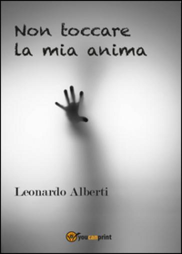 Non toccare la mia anima - Leonardo Alberti |